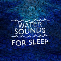Water Sounds for Sleep — Water Sounds for Sleep
