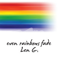 Even Rainbows Fade — Len G.