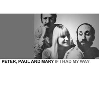 If I Had My Way — Peter, Paul & Mary