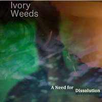 A Need for Dissolution — Ivory Weeds