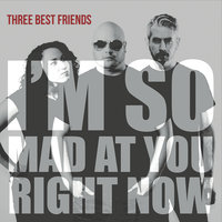 I'm so Mad At You Right Now — Three Best Friends