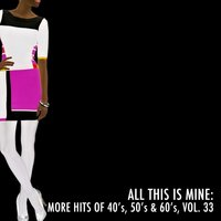 All This Is Mine: More Hits of 40's, 50's & 60's, Vol. 33 — сборник
