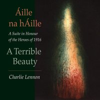 Áille na hÁille – A Terrible Beauty: A Suite in Honour of the Heroes of 1916 — Charlie Lennon