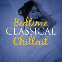 Bedtime Classical Chillout — Chill Out Music Academy, Children Classical Lullabies Club, Bedtime Songs Collective, Bedtime Songs Collective|Children Classical Lullabies Club|Chill Out Music Academy