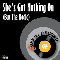 She's Got Nothing On (But The Radio) — Off The Record