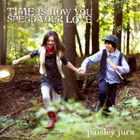 Time Is How You Spend Your Love — Paisley Jura