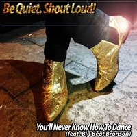 You'll Never Know How to Dance — Big Beat Bronson, Be Quiet Shout Loud