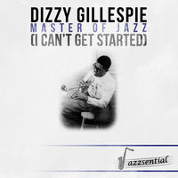 Master of Jazz (I Can't Get Started) — Dizzy Gillespie, Dizzy Gillespie & His Orchestra