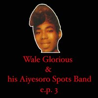 Wale Glorious & His Aiyesoro Spots Band EP 3 — Wale Glorious & His Aiyesoro Spots Band