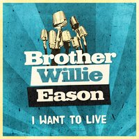 I Want to Live — Brother Willie Eason