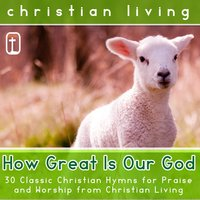 How Great Is Our God: 30 Classic Christian Hymns for Praise and Worship from Christian Living — сборник