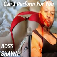 Can I Perform for You — BOSS SHAWN