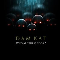 Who Are These Gods ? — DAM KAT