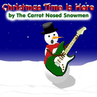 Christmas Time Is Here — The Carrot Nosed Snowmen