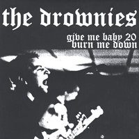 give me baby 20, burn me down — The Drownies