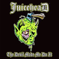 The Devil Made Me Do It — Juicehead