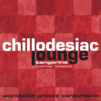 Chillodesiac Lounge: Tangerine [partial release] — Worldwide Groove Corporation