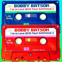I'm in Love With Your Girlfriend ;) — Bobby Batson