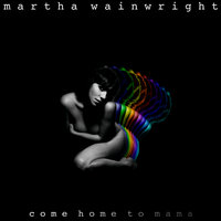 Come Home To Mama — Martha Wainwright