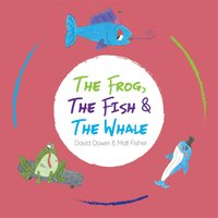 The Frog, The Fish & the Whale — David Dower & Matt Fisher