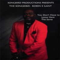 You Don't Have To Leave Here The Same — The Songbird Robin E. Gant