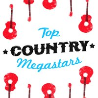 Top Country Megastars — Country Love, Country Music All-Stars, Top Country All-Stars, Top Country All-Stars|Country Love|Country Music All-Stars