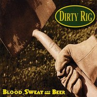 Blood, Sweat And Beer... — Dirty Rig