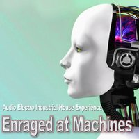 Audio Electro Industrial House Experience — Enraged at Machines