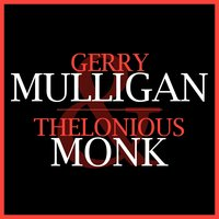 Gerry Mulligan & Thelonious Monk — Gerry Mulligan, Thelonious Monk