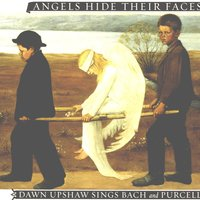 Angels Hide Their Faces: Dawn Upshaw Sings Bach and Purcell — Dawn Upshaw