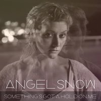 Something's Got a Hold on Me — Angel Snow