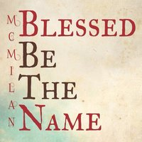Blessed Be the Name — Mc Milan