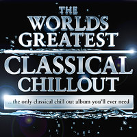 The Worlds Greatest Classical Chillout - The Only Classical Chillout Album You'll Ever Need — сборник