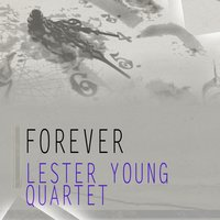 Forever — Lester Young Quartet, Lester Young & The Oscar Peterson Trio