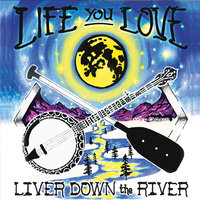 Life You Love — Liver Down the River