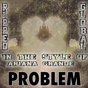 Ripped Global - Problem [In the Style of Ariana Grande & Iggy Azalea]