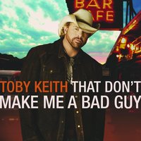 That Don't Make Me A Bad Guy — Toby Keith
