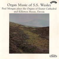 Organ Music of S.S. Wesley / Organs of Exeter Cathedral & Killerton House — Paul Morgan