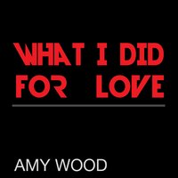 What I Did for Love — Amy Wood