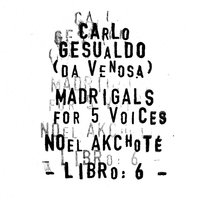 Carlo Gesualdo : Madrigals for Five Voices - Libro 6 — Noël Akchoté, Carlo Gesualdo, Noël Akchoté, Джезуальдо да Веноза