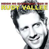 Heigh Ho Everybody, This Is Rudy Vallee — Rudy Vallee