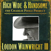 High Wide & Handsome - The Charlie Poole Project — Loudon Wainwright III