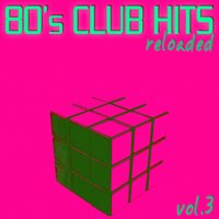80's Club Hits Reloaded Vol.3 - Best Of Club, Dance, House, Electro And Techno Remix Collection — сборник