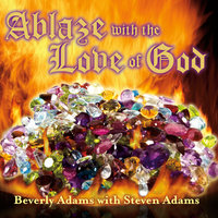 Ablaze With the Love of God — Beverly Adams & Steven Adams