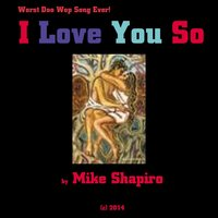 I Love You So (Worst Doo Wop Song Ever) — Mike Shapiro