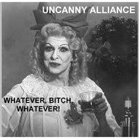 Whatever, Bitch, Whatever! — Uncanny Alliance