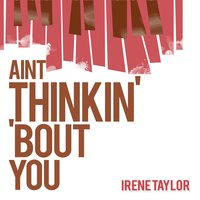 Ain't Thinkin' 'Bout You — Irene Taylor