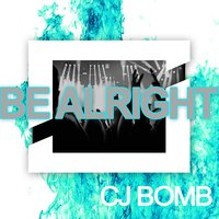 Be Alright — CJ bomb