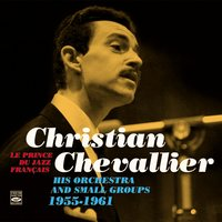 Christian Chevallier Le Prince Du Jazz Français. His Orchestra and Small Groups. 1955-1961 — Christian Chevallier