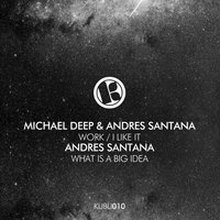 Work / I Like It / What Is a Big Idea — Andres Santana, Michael Deep